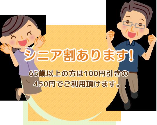 シニア割あります。65歳以上の方は100円引きの450円でご利用頂けます。